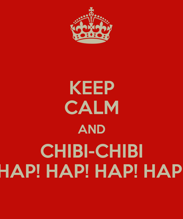 KEEP CALM AND CHIBI-CHIBI HAP! HAP! HAP! HAP!