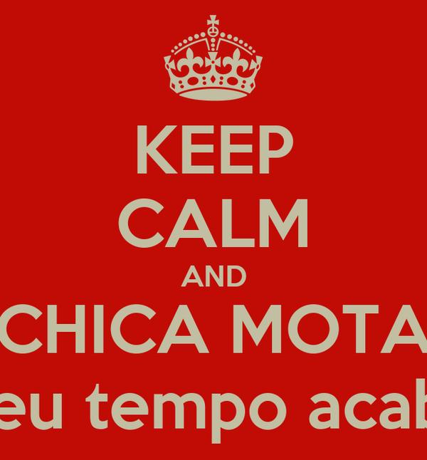 """KEEP CALM AND CHICA MOTA """"O seu tempo acabou!"""""""