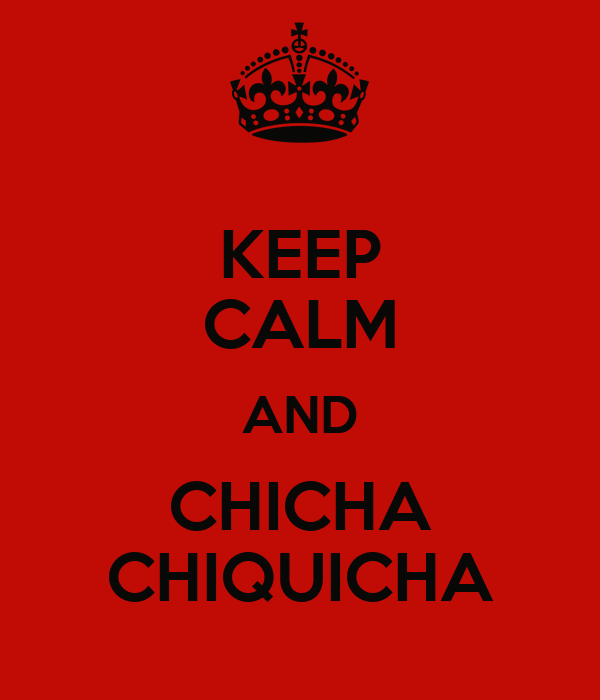 KEEP CALM AND CHICHA CHIQUICHA