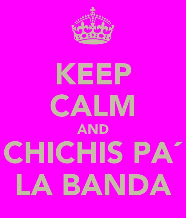KEEP CALM AND CHICHIS PA´ LA BANDA