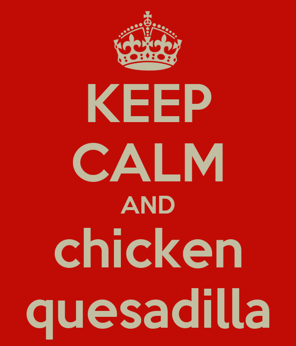 KEEP CALM AND chicken quesadilla