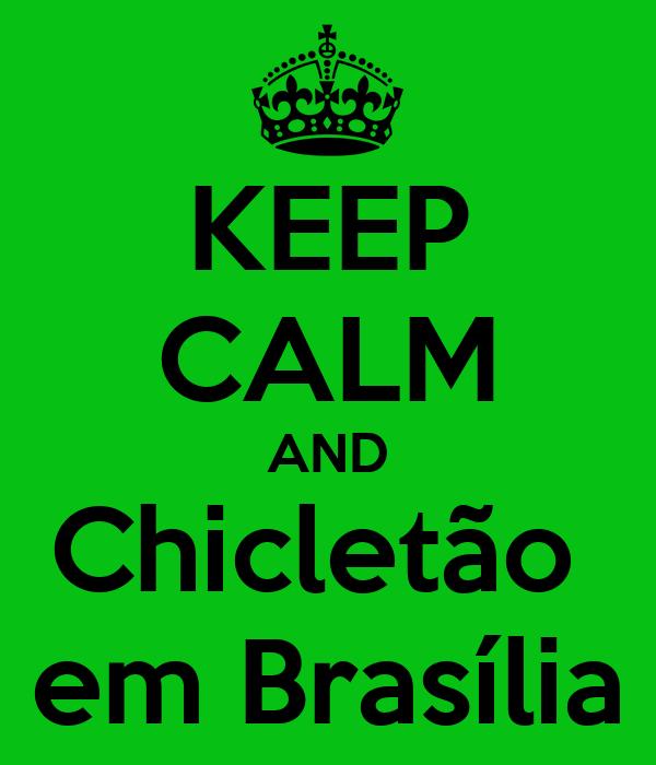 KEEP CALM AND Chicletão  em Brasília