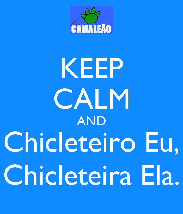 KEEP CALM AND Chicleteiro Eu, Chicleteira Ela.