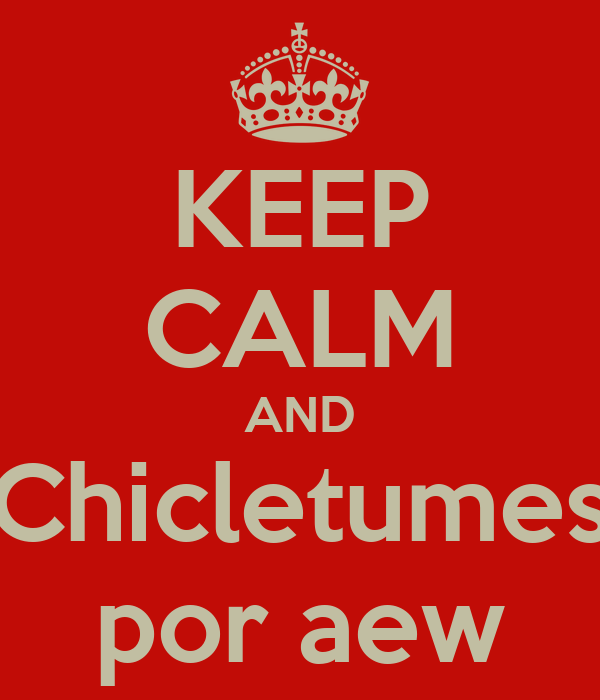 KEEP CALM AND Chicletumes por aew