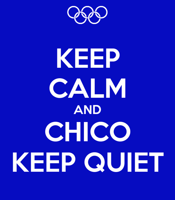 KEEP CALM AND CHICO KEEP QUIET