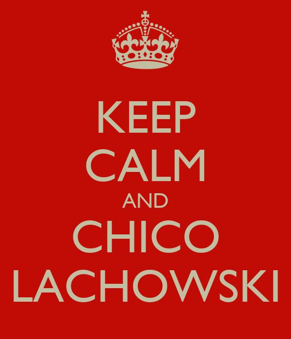 KEEP CALM AND CHICO LACHOWSKI
