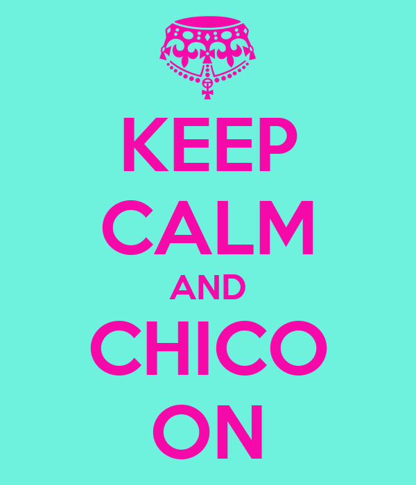 KEEP CALM AND CHICO ON