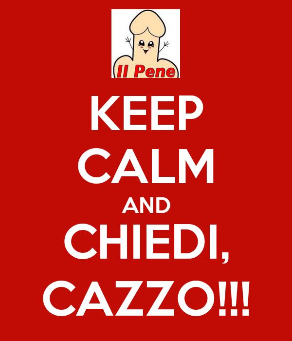 KEEP CALM AND CHIEDI, CAZZO!!!