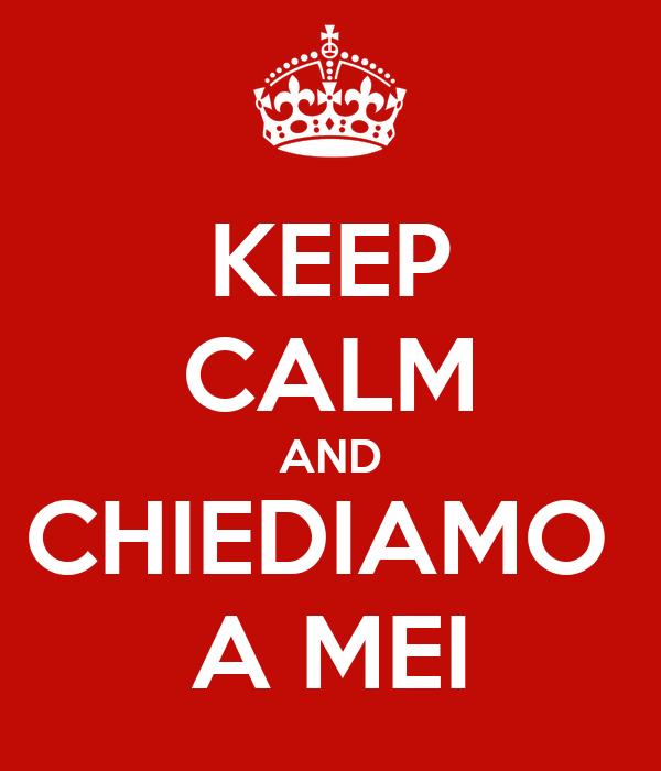 KEEP CALM AND CHIEDIAMO  A MEI