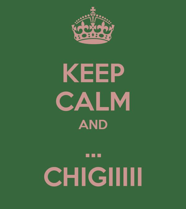 KEEP CALM AND ... CHIGIIIII