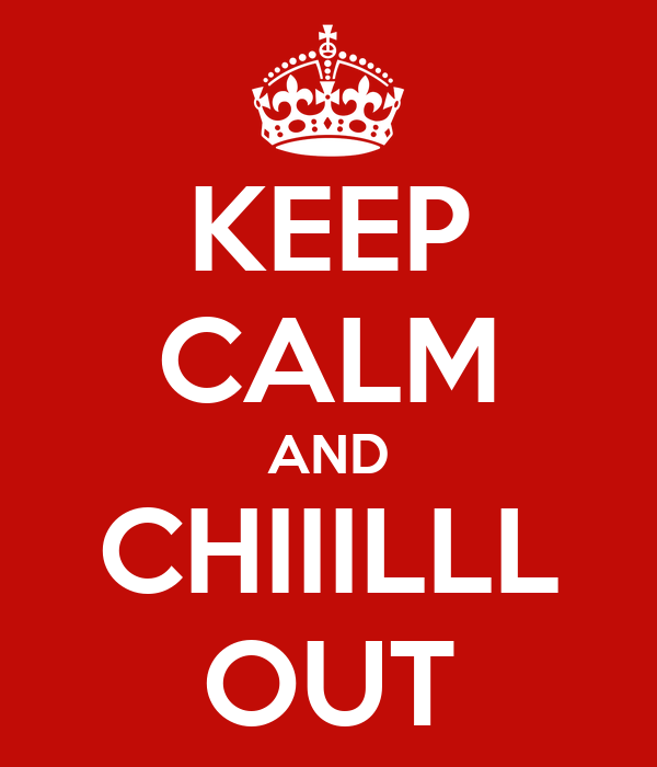 KEEP CALM AND CHIIILLL OUT