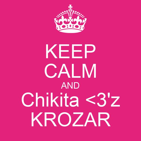 KEEP CALM AND Chikita <3'z KROZAR