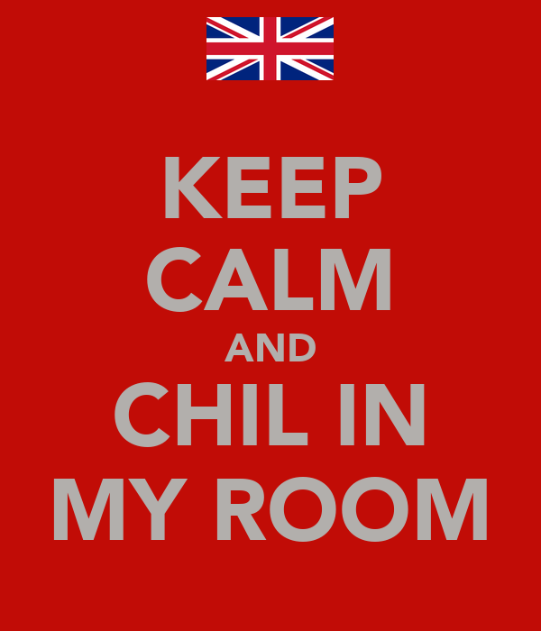 KEEP CALM AND CHIL IN MY ROOM