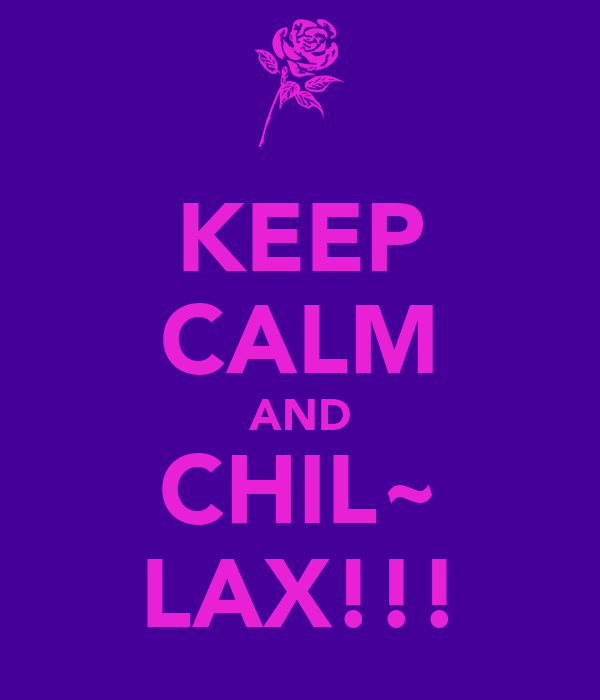 KEEP CALM AND CHIL~ LAX!!!