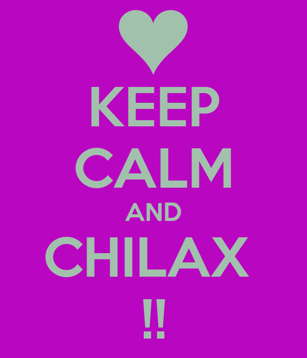 KEEP CALM AND CHILAX  !!