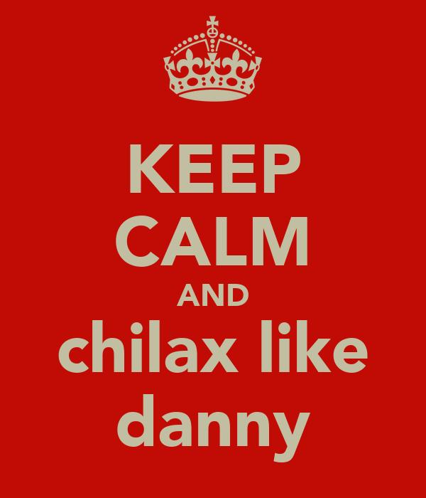 KEEP CALM AND chilax like danny