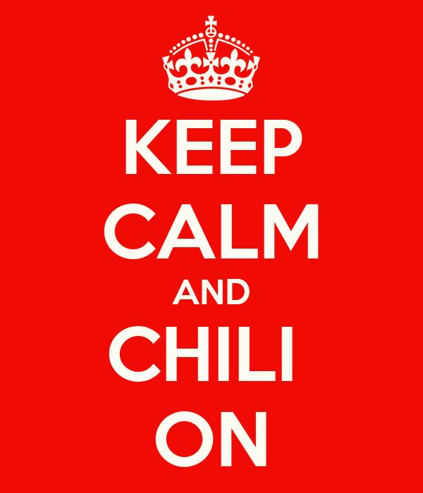 KEEP CALM AND CHILI  ON