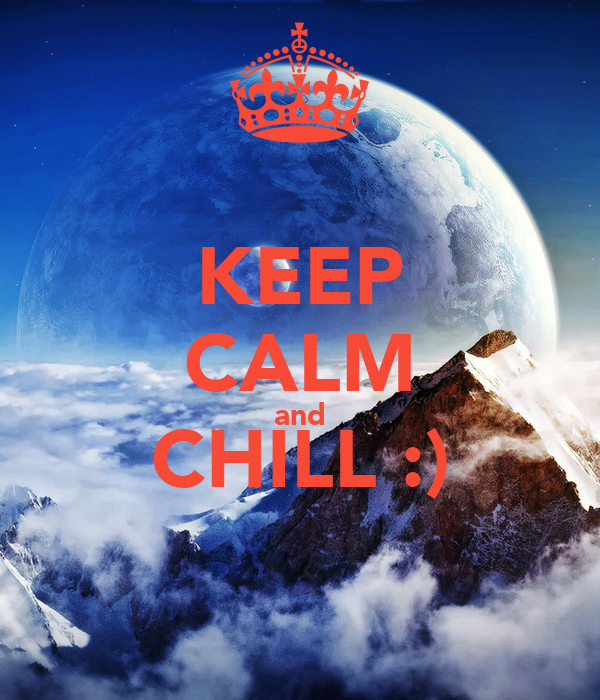 KEEP CALM and CHILL :)