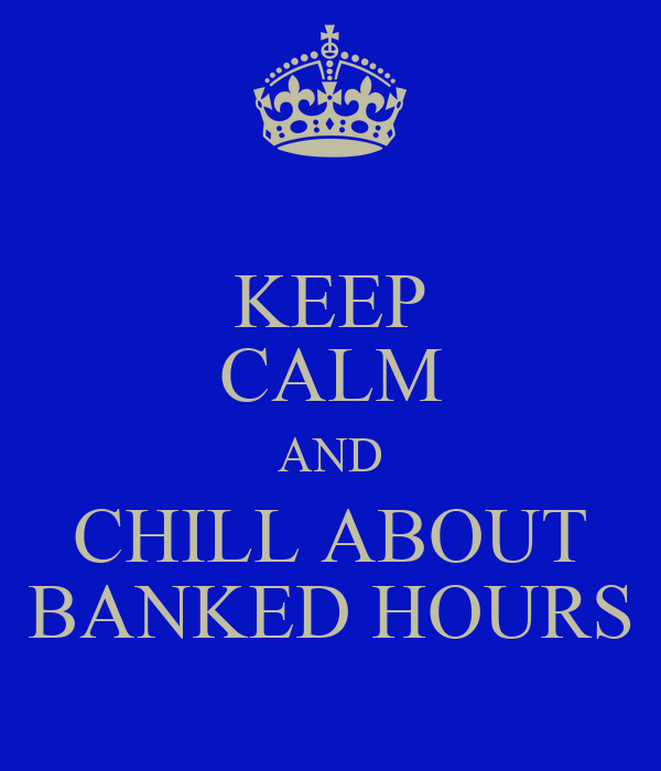 KEEP CALM AND CHILL ABOUT BANKED HOURS