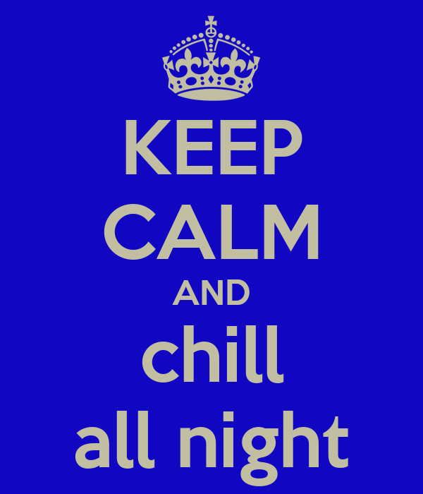 KEEP CALM AND chill all night