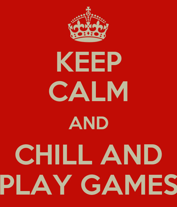 KEEP CALM AND CHILL AND PLAY GAMES