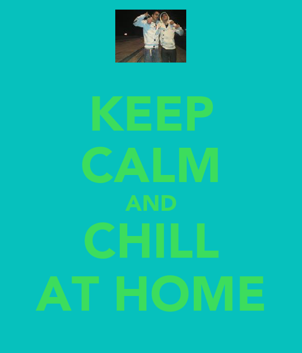 KEEP CALM AND CHILL AT HOME
