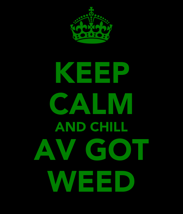 KEEP CALM AND CHILL AV GOT WEED