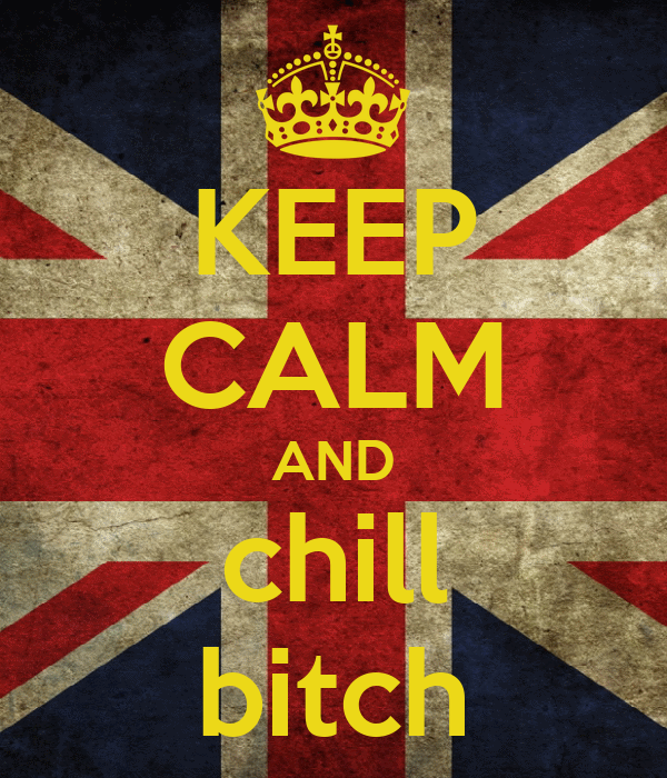 KEEP CALM AND chill bitch