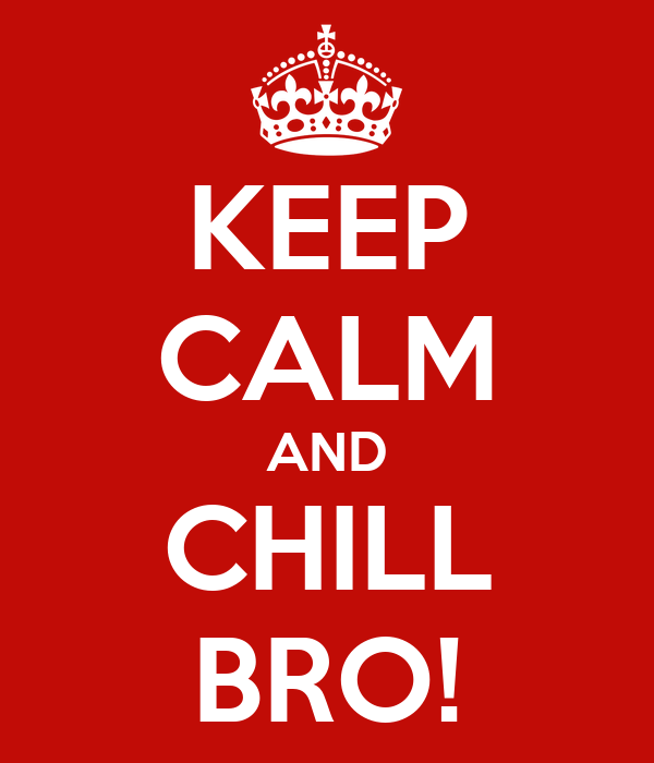 KEEP CALM AND CHILL BRO!