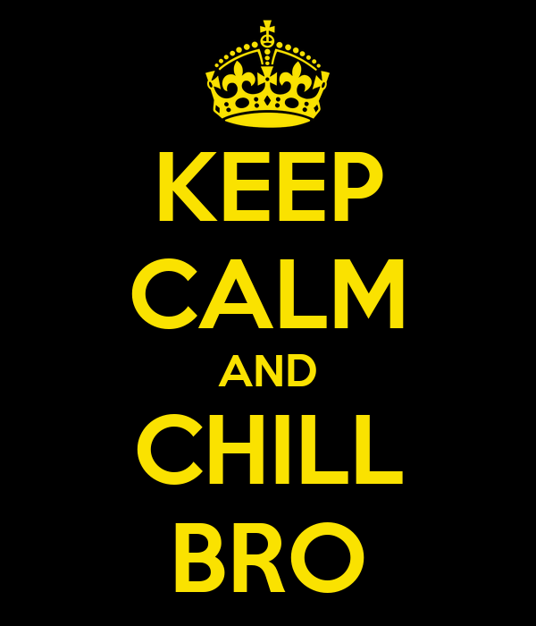 KEEP CALM AND CHILL BRO