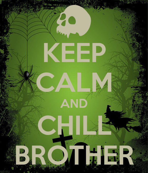 KEEP CALM AND CHILL BROTHER