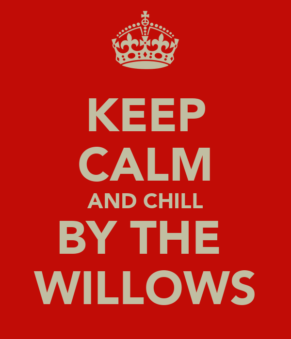 KEEP CALM AND CHILL BY THE  WILLOWS