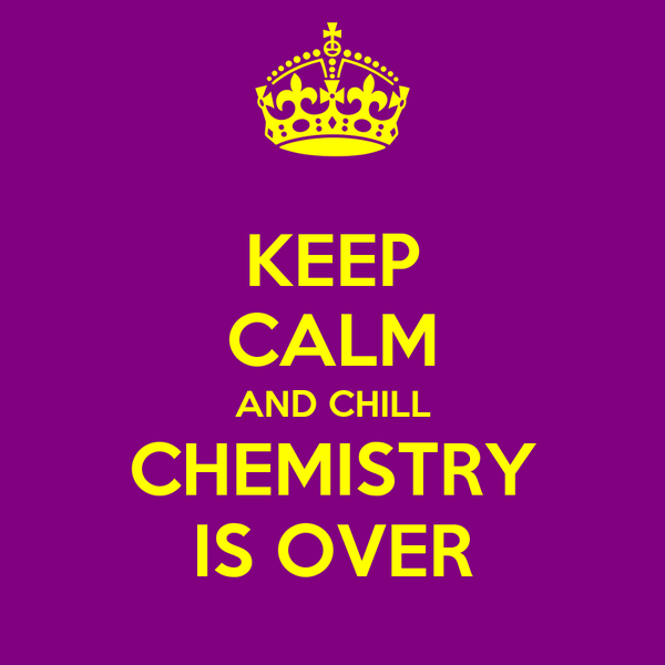 KEEP CALM AND CHILL CHEMISTRY IS OVER