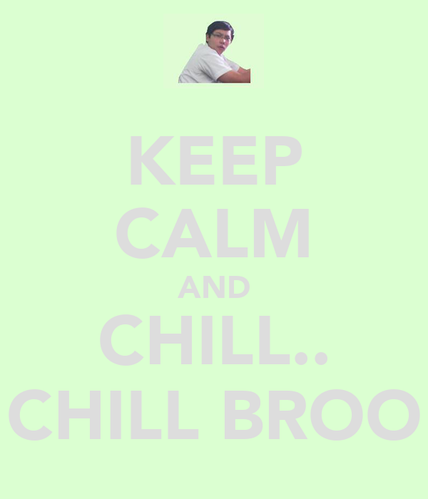KEEP CALM AND CHILL.. CHILL BROO