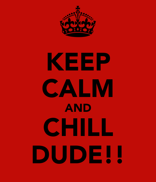 KEEP CALM AND CHILL DUDE!!