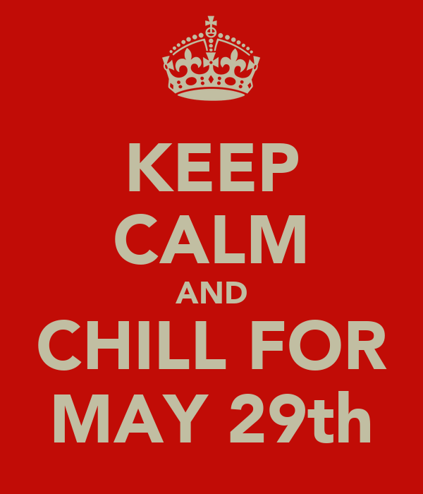 KEEP CALM AND CHILL FOR MAY 29th