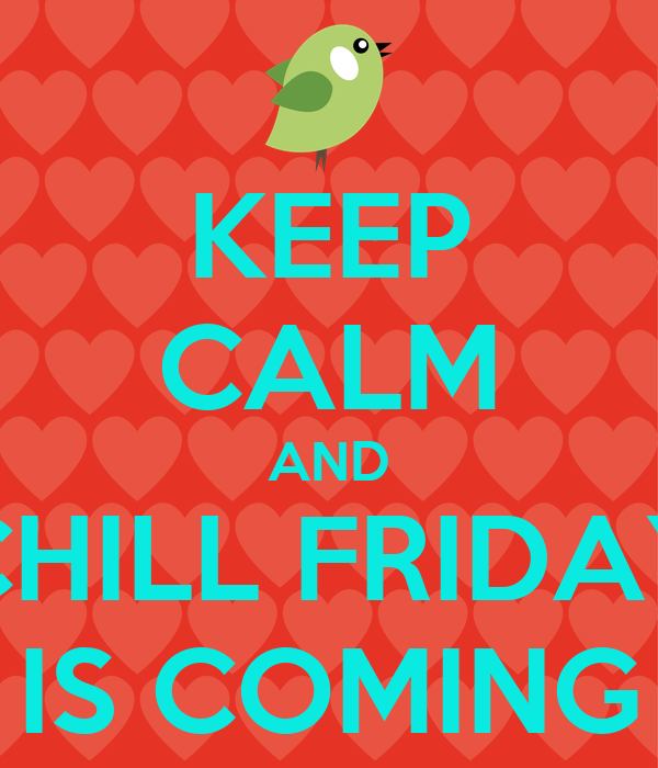 KEEP CALM AND CHILL FRIDAY IS COMING