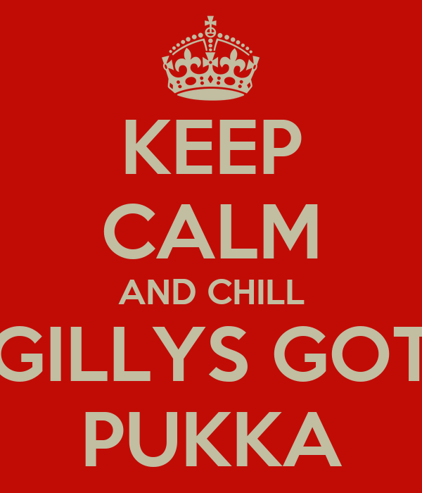 KEEP CALM AND CHILL GILLYS GOT PUKKA
