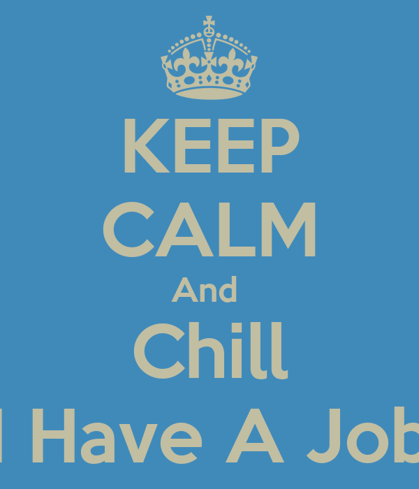 KEEP CALM And  Chill I Have A Job