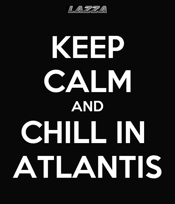 KEEP CALM AND CHILL IN  ATLANTIS