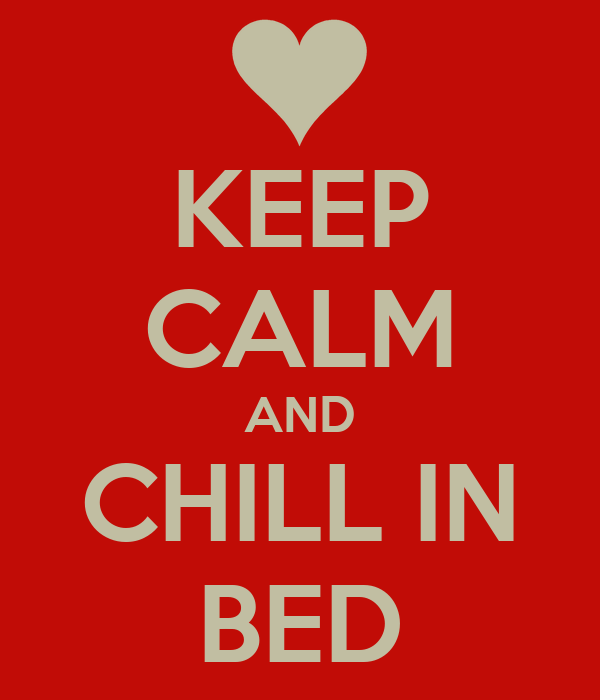 KEEP CALM AND CHILL IN BED