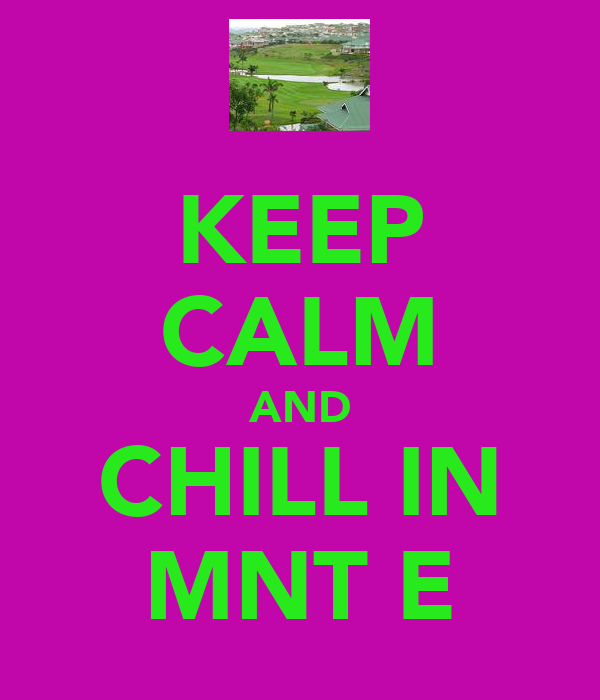 KEEP CALM AND CHILL IN MNT E