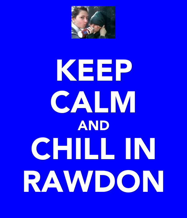 KEEP CALM AND CHILL IN RAWDON