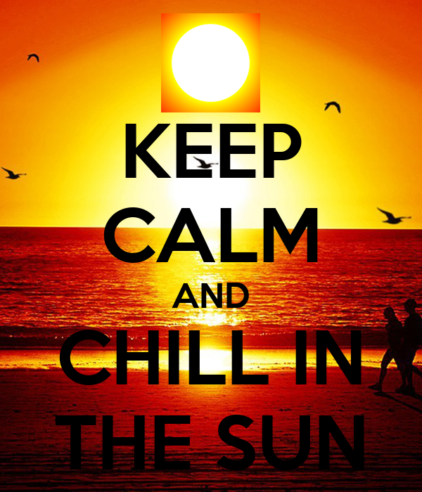 KEEP CALM AND CHILL IN THE SUN