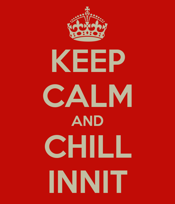 KEEP CALM AND CHILL INNIT