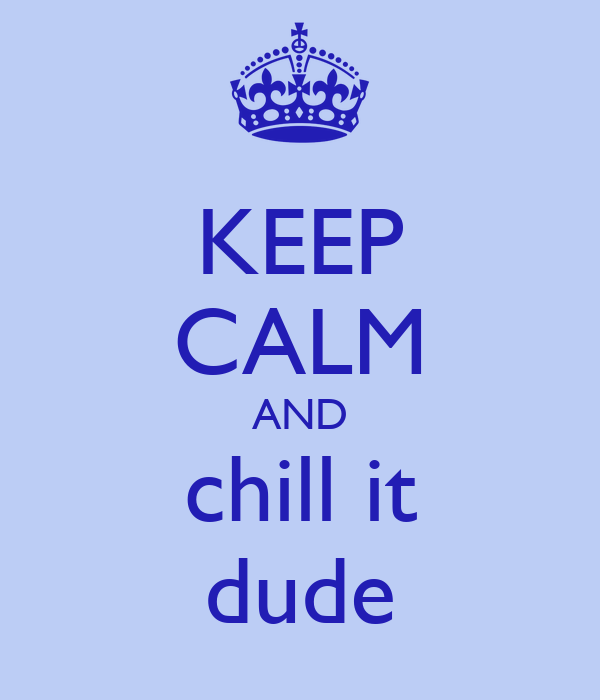 KEEP CALM AND chill it dude