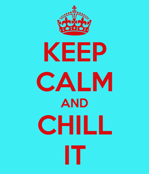 KEEP CALM AND CHILL IT