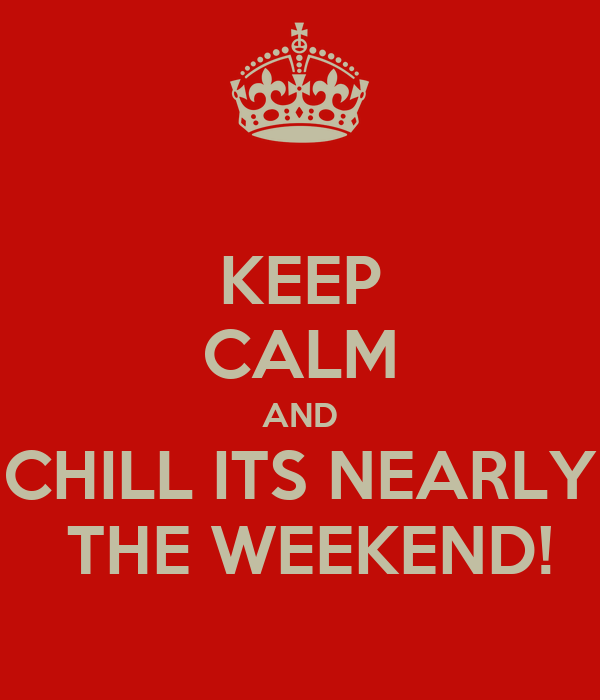 KEEP CALM AND CHILL ITS NEARLY  THE WEEKEND!