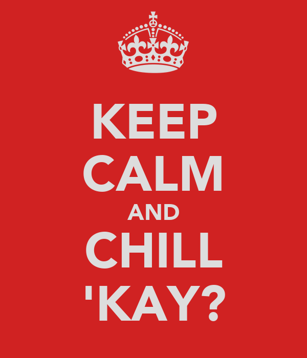 KEEP CALM AND CHILL 'KAY?