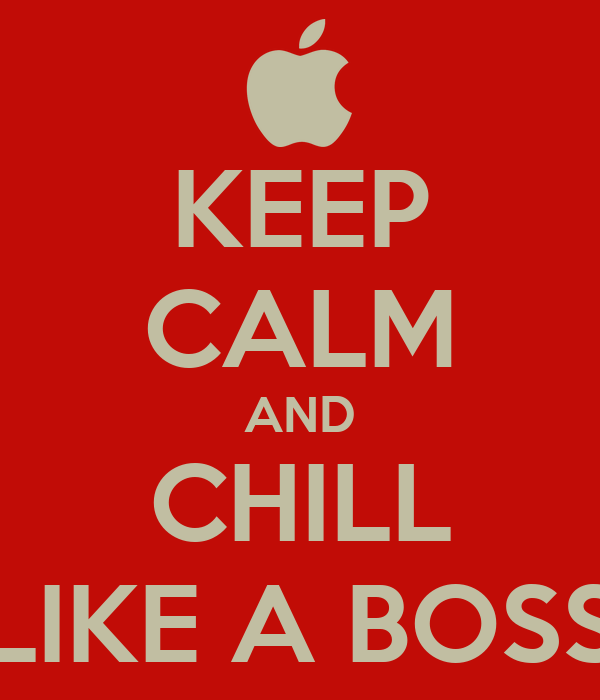 KEEP CALM AND CHILL LIKE A BOSS